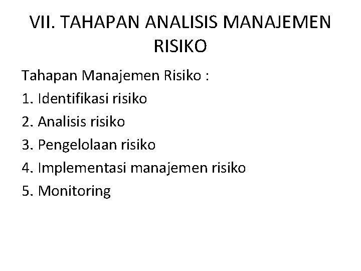 VII. TAHAPAN ANALISIS MANAJEMEN RISIKO Tahapan Manajemen Risiko : 1. Identifikasi risiko 2. Analisis