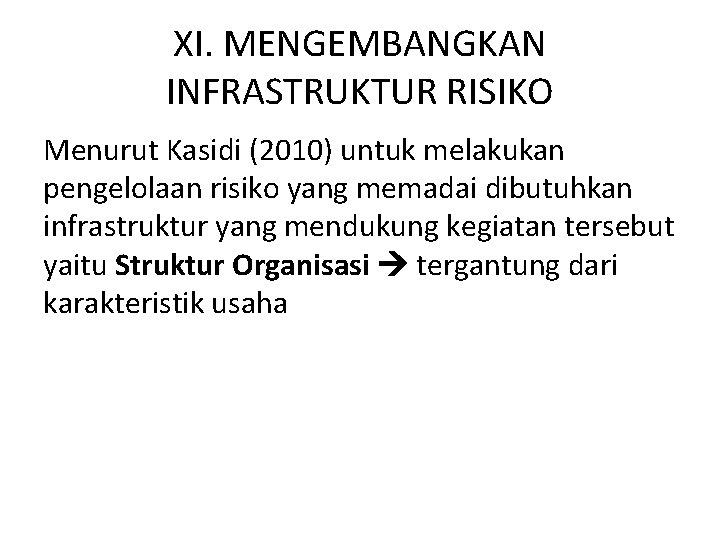 XI. MENGEMBANGKAN INFRASTRUKTUR RISIKO Menurut Kasidi (2010) untuk melakukan pengelolaan risiko yang memadai dibutuhkan