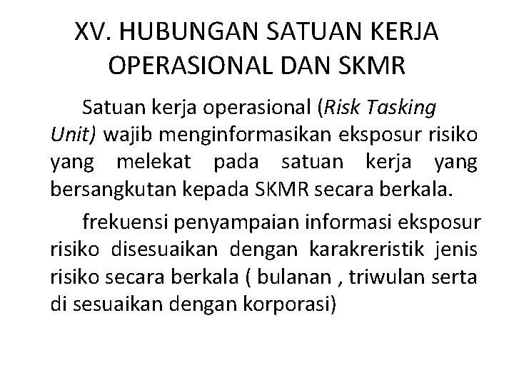 XV. HUBUNGAN SATUAN KERJA OPERASIONAL DAN SKMR Satuan kerja operasional (Risk Tasking Unit) wajib