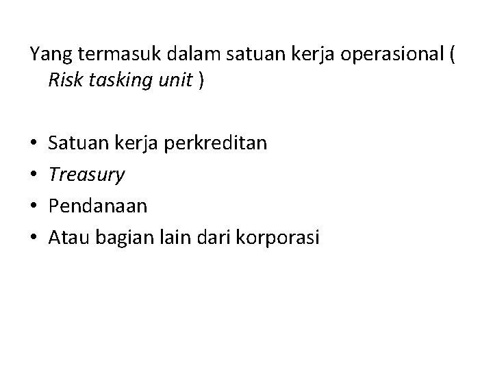 Yang termasuk dalam satuan kerja operasional ( Risk tasking unit ) • • Satuan