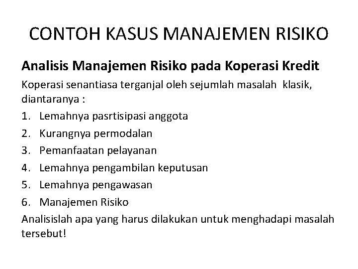 CONTOH KASUS MANAJEMEN RISIKO Analisis Manajemen Risiko pada Koperasi Kredit Koperasi senantiasa terganjal oleh