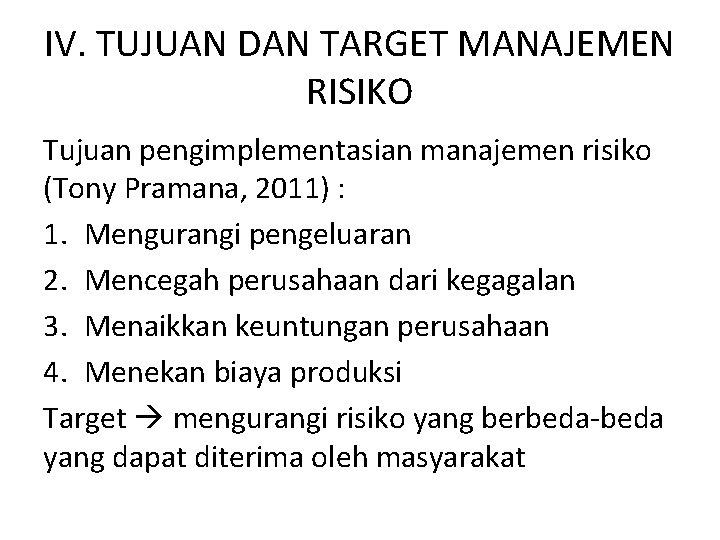 IV. TUJUAN DAN TARGET MANAJEMEN RISIKO Tujuan pengimplementasian manajemen risiko (Tony Pramana, 2011) :