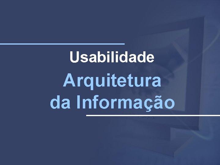 Usabilidade Arquitetura da Informação