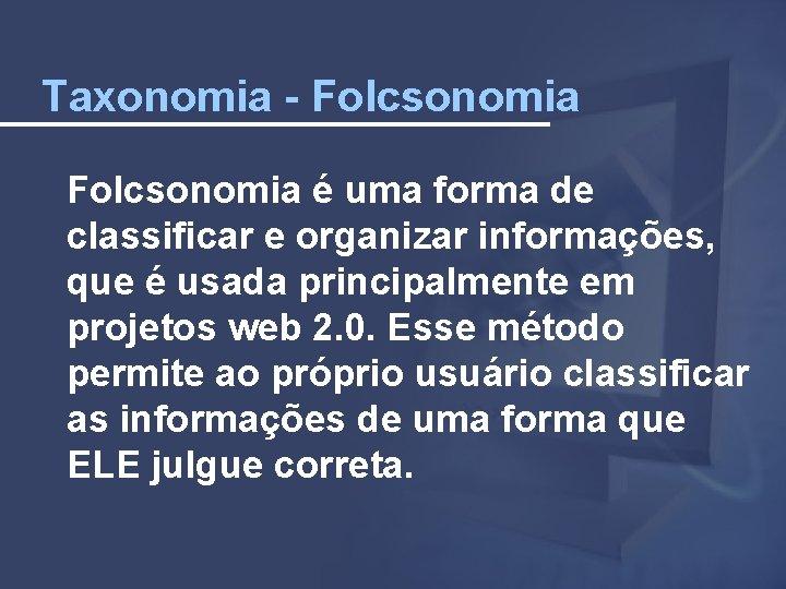 Taxonomia - Folcsonomia é uma forma de classificar e organizar informações, que é usada