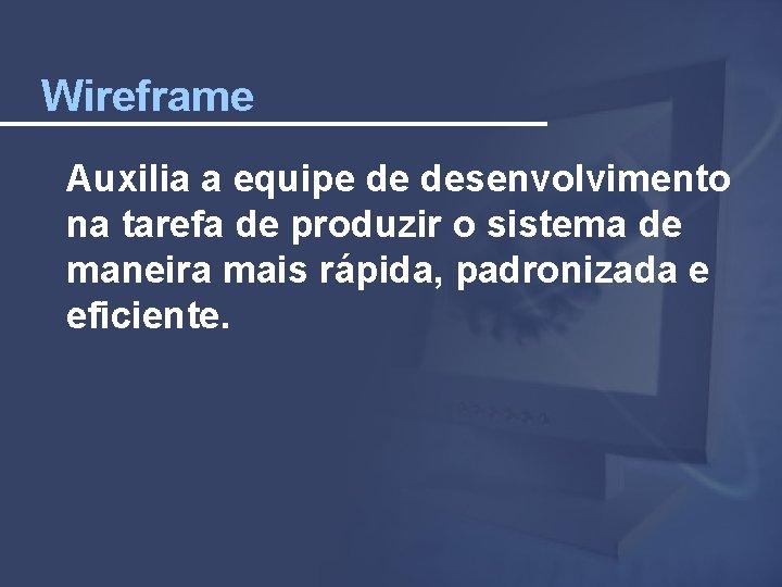 Wireframe Auxilia a equipe de desenvolvimento na tarefa de produzir o sistema de maneira
