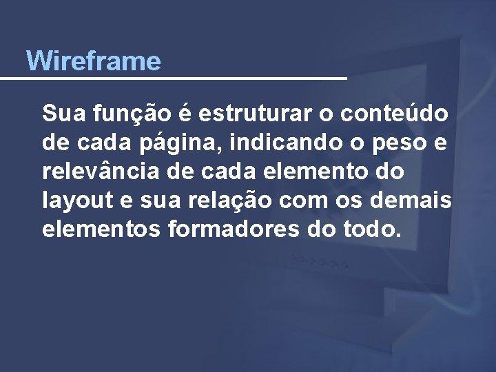Wireframe Sua função é estruturar o conteúdo de cada página, indicando o peso e