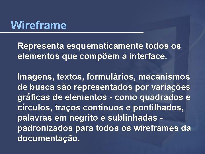 Wireframe Representa esquematicamente todos os elementos que compõem a interface. Imagens, textos, formulários, mecanismos