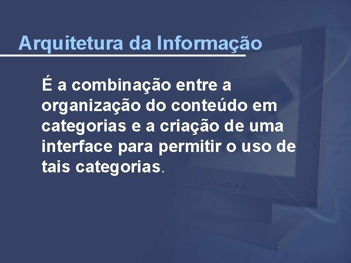 Arquitetura da Informação É a combinação entre a organização do conteúdo em categorias e