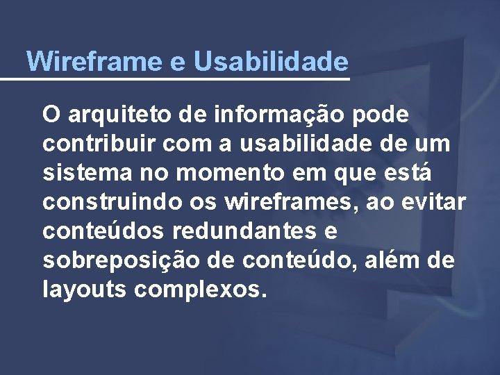 Wireframe e Usabilidade O arquiteto de informação pode contribuir com a usabilidade de um