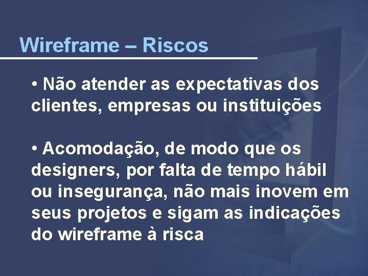 Wireframe – Riscos • Não atender as expectativas dos clientes, empresas ou instituições •