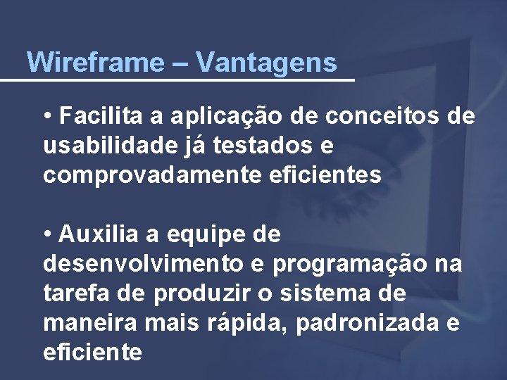 Wireframe – Vantagens • Facilita a aplicação de conceitos de usabilidade já testados e