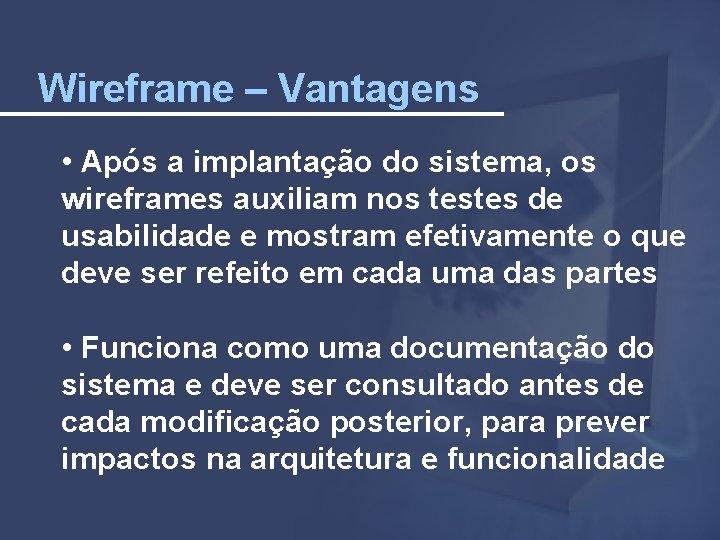 Wireframe – Vantagens • Após a implantação do sistema, os wireframes auxiliam nos testes