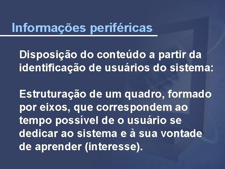 Informações periféricas Disposição do conteúdo a partir da identificação de usuários do sistema: Estruturação