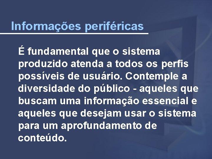 Informações periféricas É fundamental que o sistema produzido atenda a todos os perfis possíveis