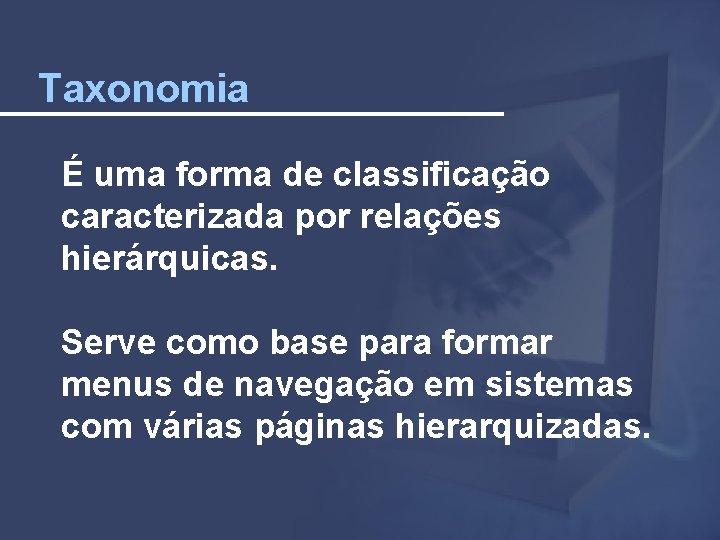 Taxonomia É uma forma de classificação caracterizada por relações hierárquicas. Serve como base para