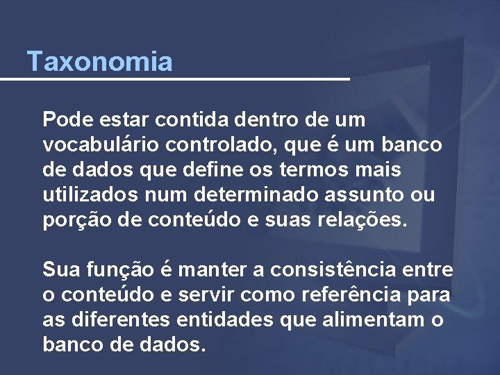 Taxonomia Pode estar contida dentro de um vocabulário controlado, que é um banco de