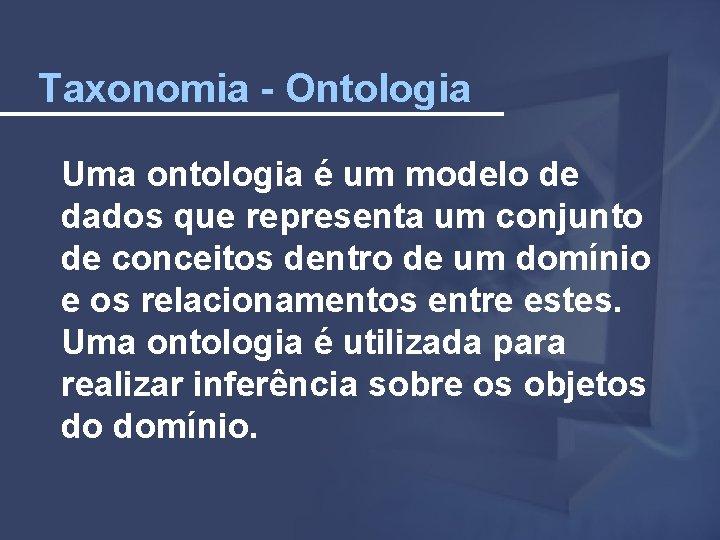 Taxonomia - Ontologia Uma ontologia é um modelo de dados que representa um conjunto