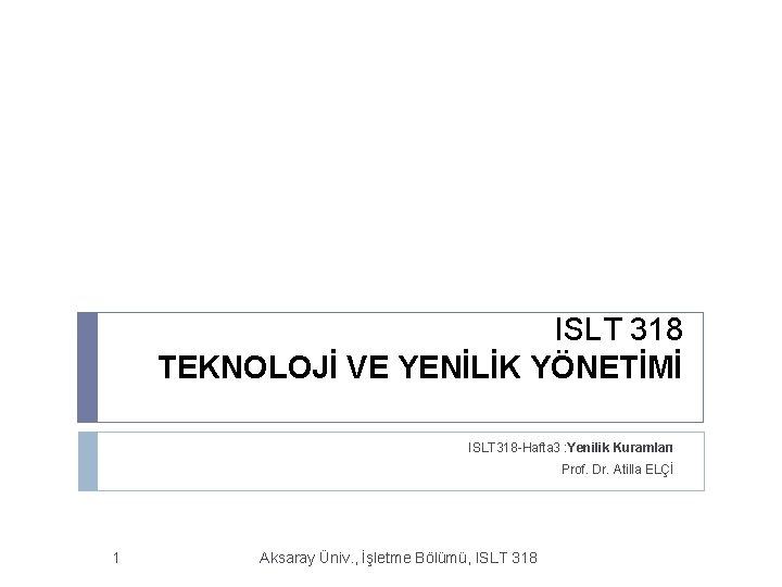 ISLT 318 TEKNOLOJİ VE YENİLİK YÖNETİMİ ISLT 318 -Hafta 3 : Yenilik Kuramları Prof.
