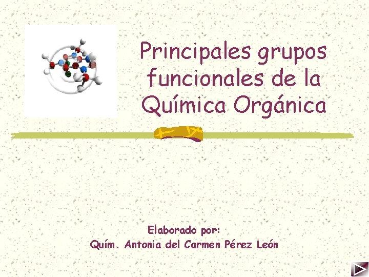 Principales grupos funcionales de la Química Orgánica Elaborado por: Quím. Antonia del Carmen Pérez