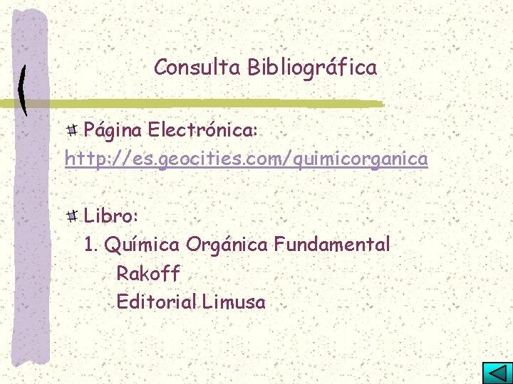 Consulta Bibliográfica Página Electrónica: http: //es. geocities. com/quimicorganica Libro: 1. Química Orgánica Fundamental Rakoff