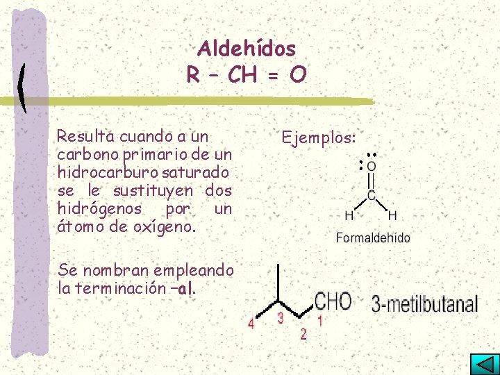 Aldehídos R – CH = O Resulta cuando a un carbono primario de un