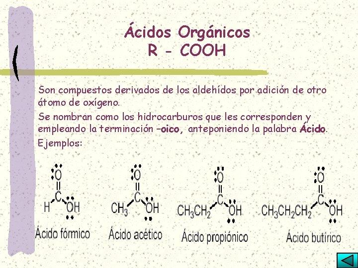Ácidos Orgánicos R - COOH Son compuestos derivados de los aldehídos por adición de