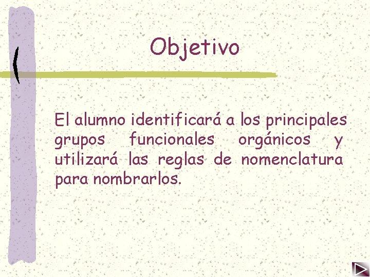 Objetivo El alumno identificará a los principales grupos funcionales orgánicos y utilizará las reglas