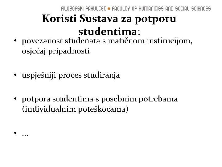 Koristi Sustava za potporu studentima: • povezanost studenata s matičnom institucijom, osjećaj pripadnosti •