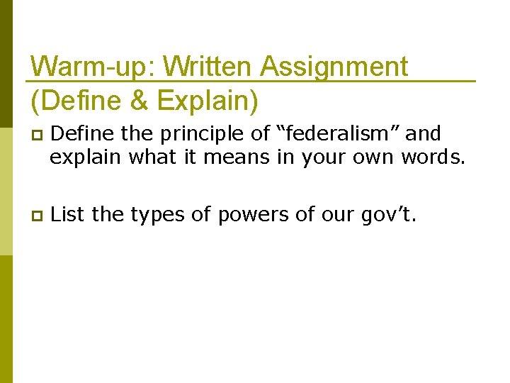 "Warm-up: Written Assignment (Define & Explain) p Define the principle of ""federalism"" and explain"