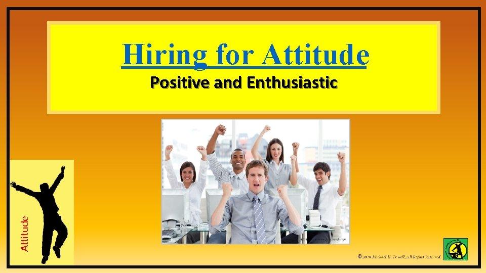 Hiring for Attitude Positive and Enthusiastic Attitude