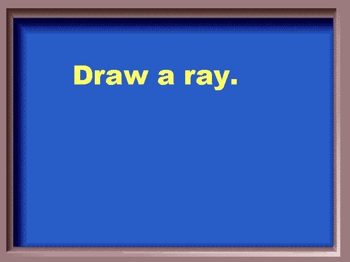 Draw a ray.