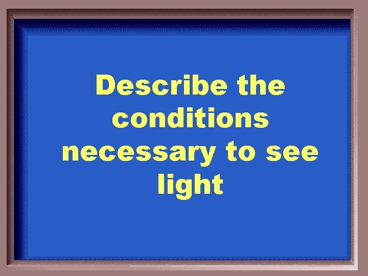 Describe the conditions necessary to see light