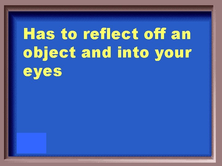 Has to reflect off an object and into your eyes