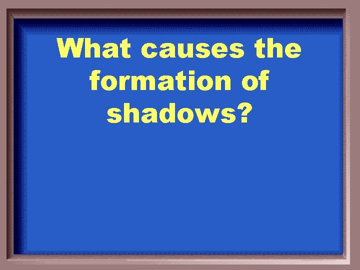 What causes the formation of shadows?