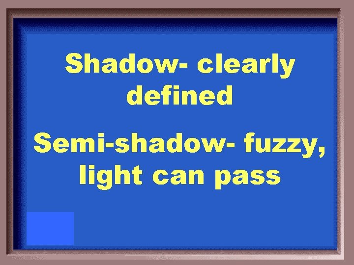 Shadow- clearly defined Semi-shadow- fuzzy, light can pass