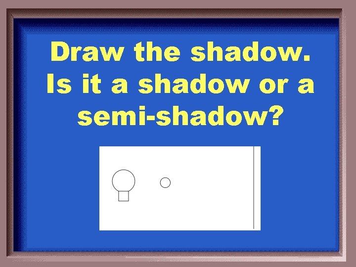 Draw the shadow. Is it a shadow or a semi-shadow?