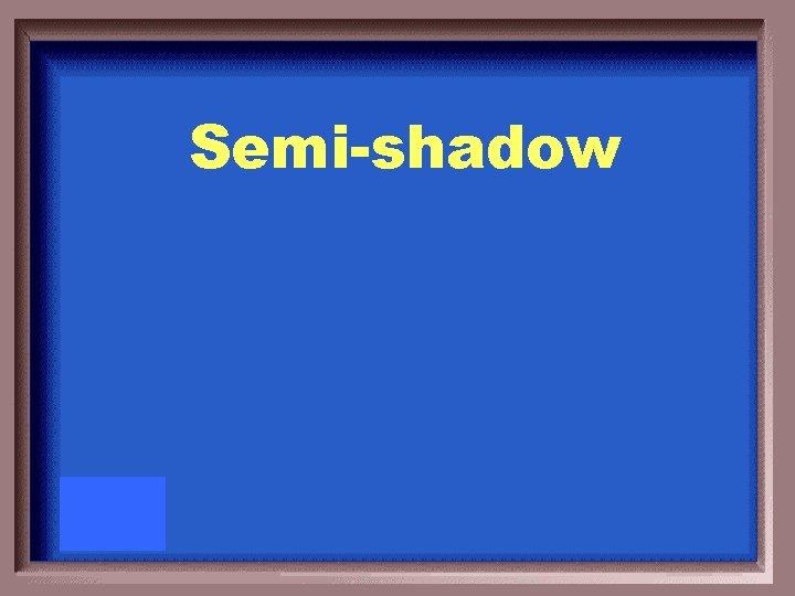 Semi-shadow