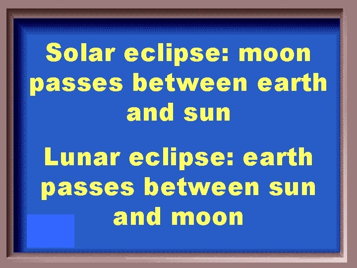 Solar eclipse: moon passes between earth and sun Lunar eclipse: earth passes between sun