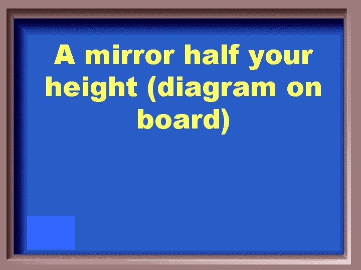 A mirror half your height (diagram on board)