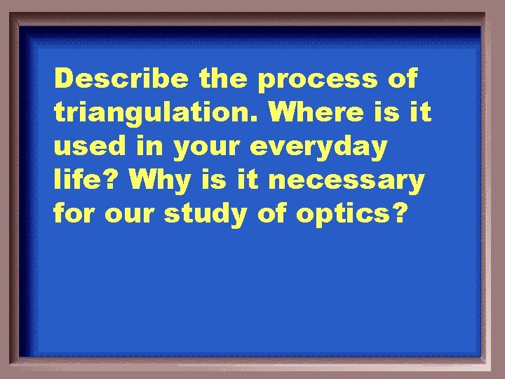 Describe the process of triangulation. Where is it used in your everyday life? Why
