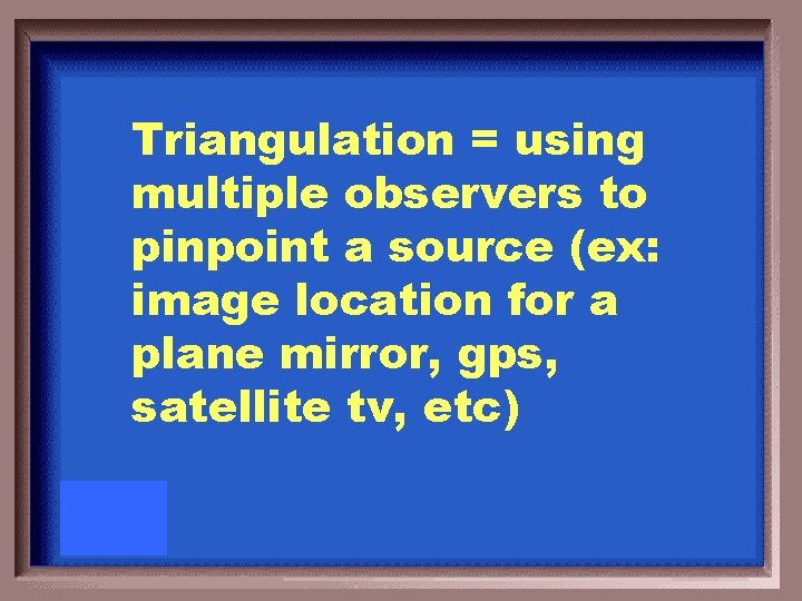 Triangulation = using multiple observers to pinpoint a source (ex: image location for a