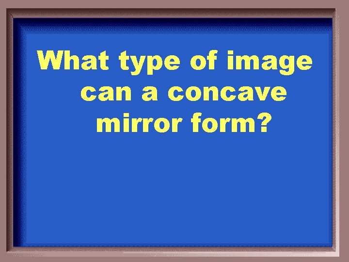 What type of image can a concave mirror form?