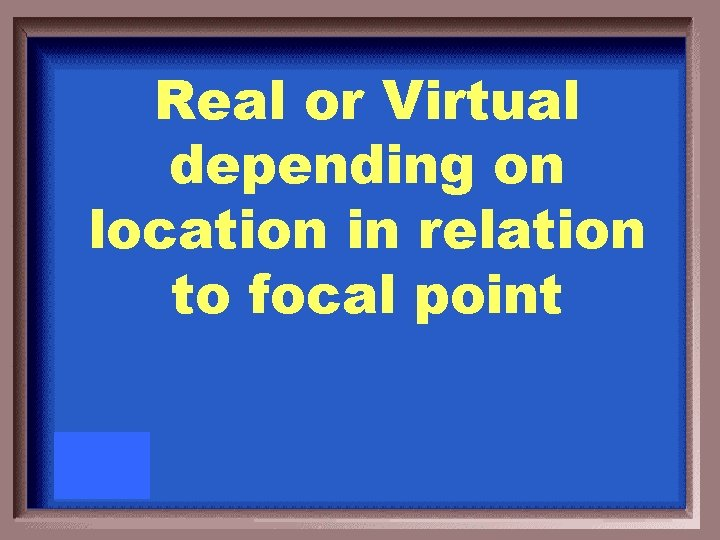 Real or Virtual depending on location in relation to focal point