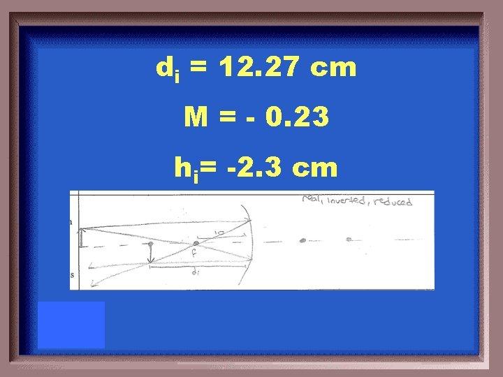 di = 12. 27 cm M = - 0. 23 hi= -2. 3 cm