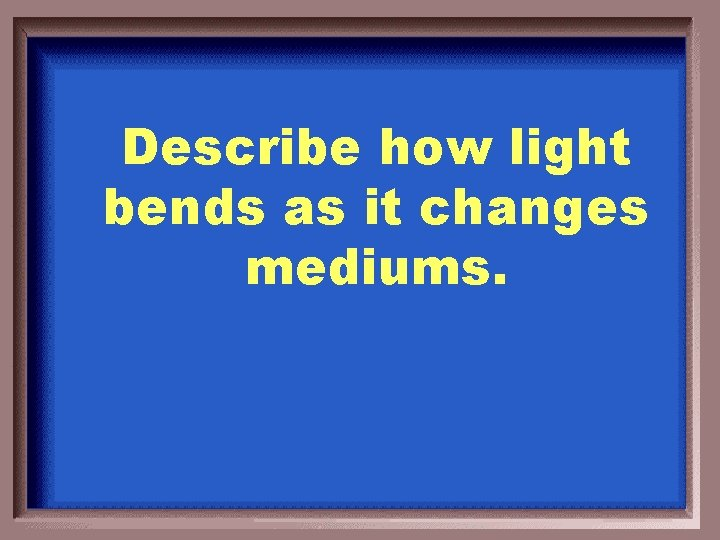 Describe how light bends as it changes mediums.