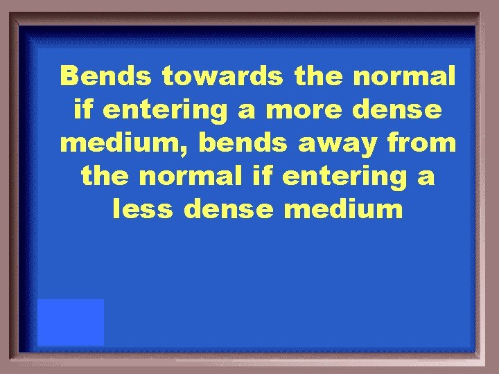Bends towards the normal if entering a more dense medium, bends away from the