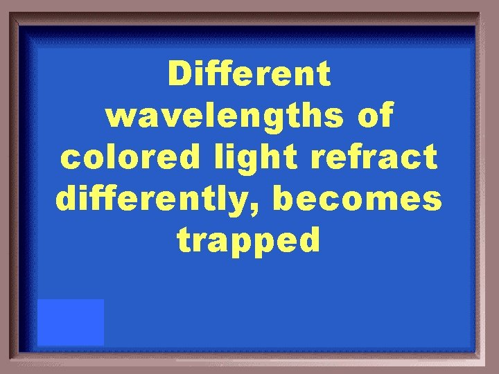 Different wavelengths of colored light refract differently, becomes trapped