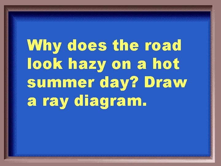 Why does the road look hazy on a hot summer day? Draw a ray