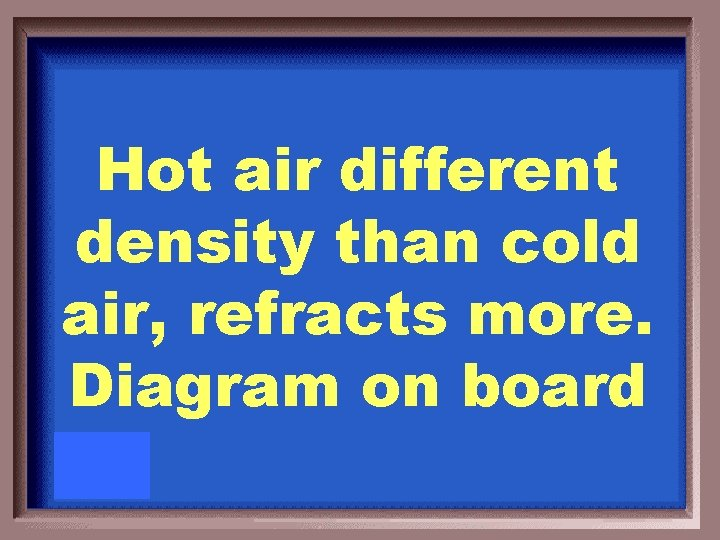 Hot air different density than cold air, refracts more. Diagram on board