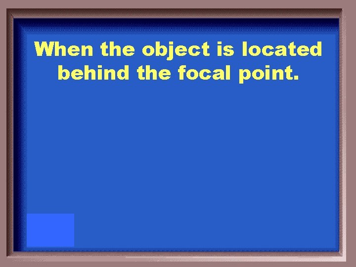 When the object is located behind the focal point.